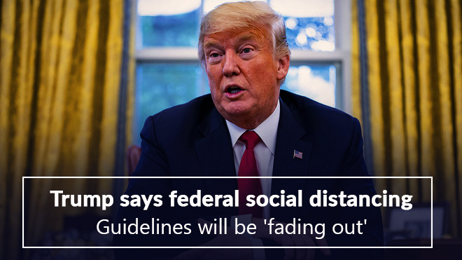 Federal social distancing guidelines will be fading out, Trump says